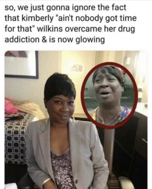 """Ain't Nobody Got Time for That, Time, and Drug: so, we just gonna ignore the fact  that kimberly """"ain't nobody got time  for that"""" wilkins overcame her drug  addiction & is now glowing I've got time for this!"""