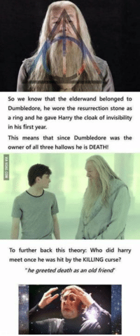 "Dumbledore, Memes, and Death: So we know that the elderwand belonged to  Dumbledore, he wore the resurrection stone as  a ring and he gave Harry the cloak of invisibility  in his first year.  This means that since Dumbledore was the  owner of all three hallows he is DEATH!  To further back this theory: Who did harry  meet once he was hit by the KILLING curse?  ""he greeted death as an old friend"