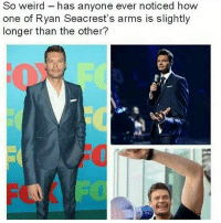 Poor guy: So weird has anyone ever noticed how  one of Ryan Seacrest's arms is slightly  longer than the other? Poor guy