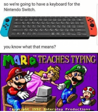 Memes, Nintendo, and Keyboard: so we're going to have a keyboard for the  Nintendo Switch.  you know what that means?  Tm  Copuright 1992 Ihterplay  Productions I cant wait