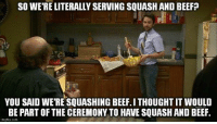 Obviously it should be part of the ceremony. Where's my hatchet?: SO WERE LITERALLY SERVING SQUASH AND BEEFP  YOU SAID WERE SQUASHING BEEF.ITHOUGHT IT WOULD  BE PART OF THE CEREMONY TO HAVE SQUASH AND BEEF.  imigflip.com Obviously it should be part of the ceremony. Where's my hatchet?