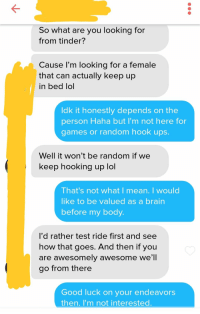 Lol, Tinder, and Brain: So what are you looking for  from tinder?  Cause l'm looking for a female  that can actually keep up  in bed lol  ldk it honestly depends on the  person Haha but I'm not here for  games o s.  r random hook up  Well it won'tbe random it we  keep hooking up lol  That's not what   mean. I would  like to be valued as a brain  before my body  l'd rather test ride first and see  how that goes. And then if you  are awesomely awesome we'll  go from there  Good luck on your endeavors  then. I'm not interested