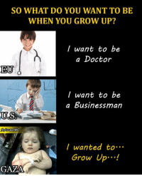 Doctor, Growing Up, and Memes: SO WHAT DO YOU WANT TO BE  WHEN YOU GROW UP?  want to be  a Doctor  EU  want to be  a Businessman  US  Israel WC  I wanted to  Grow Up  GAZA When will the darkness end?! When will a child in #Palestine be able to be a child?!