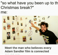 """Adam Sandler, Chill, and Dank: """"So what have you been up to th  Christmas break?""""  me:  Meet the man who believes every  Adam Sandler film is connected After much studying it is true @whitepeoplehumor ——————————————————————————————————————— My other accounts: @themememonk @memedoctor_ ————————————————————— mememonkmememonk mememonk bruh lmao hood meme chill nochill comedy pepe l4l ghetto dank dankmeme dankmemes memes lmfao triggered dank filthyfrank itslit lit realniggahours petty lol funny prank bestmemes bestmeme"""