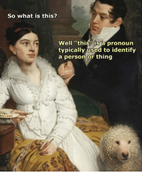 """Pronoun: So what is this?  Well """"this is a pronoun  typically used to identify  a person or thing"""