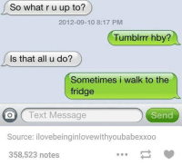 Texting, Ups, and Text: So what r u up to?  2012-09-10 8:17 PM  Tumblrrr hby?  Is that all u do?  Sometimes i walk to the  fridge  O Text Message  Send  Source: ilovebeinginlovewithyoubabexxoo  358,523 notes