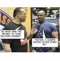 Gym, Texting, and Success: SO WHAT WAS THE  SECRET TO YOUR  SUCCESS RONNIE?  TEXTING. I ALWAYS  TEXTED AFTER EVERY  SET The secret to huge gains 💪