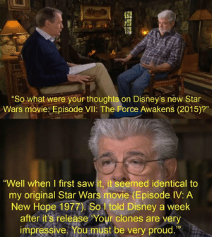 "George Lucas makes his opinion known about The Force Awakens. (2015): ""So what were your thoughts on Disney's new Star  Wars movie: Episode VIl: The Force Awakens (2015)?""  ""Well when I first saw it, it seemed identical to  my original Star Wars movie (Episode IV: A  New Hope 1977) So told Disney a week  after it's release Your clones are very  impressive. You must be very proud.""  13) George Lucas makes his opinion known about The Force Awakens. (2015)"