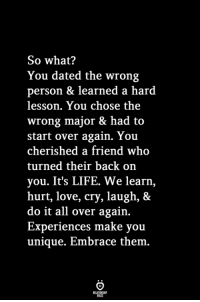 Its Life: So what?  You dated the wrong  person & learned a hard  lesson. You chose the  wrong major & had to  start over again. You  cherished a friend who  turned their back on  you. It's LIFE. We learn,  hurt, love, cry, laugh, &  do it all over again.  Experiences make you  unique. Embrace them.