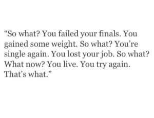 """Finals, Lost, and Live: """"So what? You failed your finals. You  gained some weight. So what? You're  single again. You lost your job. So what?  What now? You live. You try again.  That's what."""""""
