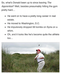Gym, Quite, and Syria: So, what's Donald been up to since leaving The  Apprentice? Well, besides presumably hitting the gym  pretty hard  He went on to have a pretty long career in real  estate.  He moved to Washington, D.C.  He impulsively dropped 59 bombs on Syria on a  whim.  Oh, and it looks like he's become quite the athlete  OO The only reason I'm not verified as Satan is because Trump beat me to it ( @clickhole )