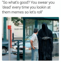 """Lets Roll, Memes, and Good: """"So what's good? You swear you  'dead' every time you lookin at  them memes so let's roll""""  SALES CENT 😥😥😥😳😳😳 straighttohell LMMFAO"""