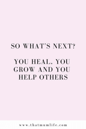 Help, Com, and Next: SO WHAT'S NEXT?  YOU HEAL, YOU  GROW AND YOU  HELP OTHERSS  w w w.thatmumlife.com