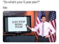 "Whats, Stop, and Poor: ""So what's your 5 year plan?""  AKER GOV  UST STOP  BEING  POOR"