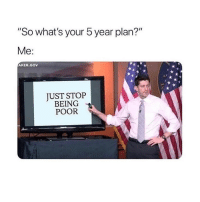 "Memes, 🤖, and Whats: ""So what's your 5 year plan?""  Me  AKER GOV  JUST STOP  BEING  POOR Same! 😂"
