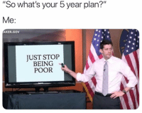"Funny, Whats, and Stop: ""So what's your 5 year plan?""  Me:  AKER.GOV  UST STOP  BEING  POOR Yup"
