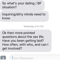 Dating, Definitely, and Life: So what's your dating / BF  situation?  Inquiring/dirty minds need to  know  Yesterday 8:05 PM  Ok then more pointed  questions about the sex life.  Have you been getting laid?  How often, with who, and can l  get involved?  frext Message To answer your question: None of your business, fuck off, and definitely not.