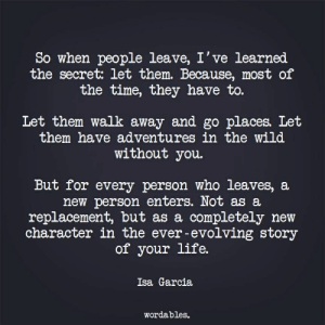 Wordables: So when people leave, I've learned  the secret: let them. Because, most of  the time, they have to.  Let them walk away and go places. Let  them have adventures in the wild  without you  But for every person who leaves, a  new person enters. Not as a  replacement, but as a completely new  character in the ever-evolving story  of your life.  Isa Garcia  Wordables.