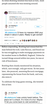 "England, Fake, and Gif: So  when  Rowling  tweeted  this  back  at  him,  most  people assumed she was messing around  Luke @lukekocura.4 Sep 2015  Said the millionaire on her gold iphone in her mansion  J.K. Rowling@jk rowling  If you can't imagine yourself in one of those boats, you have something  missing. They are dying for a life worth living. #refugeeswelcome  J.К. Rowling  Follow  ojk rowling  Replying to @lukekocura  @Lukekocura I'll have my mansion AND your  shack in about 2 years. Ready to get owned?  6:42 PM-4 Sep 2015  40,534 Retweets 59,056 Likes  0.9匍80e0悉@   Before responding, Rowling had researched the  man behind the troll, Luke Kocura, and found out  he was struggling to make mortgage payments on  his modest home in Sheffield, England. Unless he  turned things around within two years, he was at  risk of foreclosure  Rowling then closely monitored his situation,  which, sure enough, only got worse. So two years  later, she pounced, assuming Kocura's mortgage,  repossessing the house from the bank, and now  she owns it.  To celebrate the long-game owning, she tweeted  this at him:  J.K. Rowling  @jk_rowling  Follow  @Lukekocura I was unduly harsh before. The  place isn't a shack. It's more of a hut. Maybe  I'll let vou come back to visit sometime!:) <p><a href=""http://celticpyro.tumblr.com/post/175735905124/dasha-loses-it-northern-rebel"" class=""tumblr_blog"">celticpyro</a>:</p>  <blockquote><p><a href=""http://dasha-loses-it.tumblr.com/post/175733878663/northern-rebel-dasha-loses-it"" class=""tumblr_blog"">dasha-loses-it</a>:</p><blockquote> <p><a href=""https://northern-rebel.tumblr.com/post/175733387761/dasha-loses-it"" class=""tumblr_blog"">northern-rebel</a>:</p>  <blockquote> <p><a href=""http://dasha-loses-it.tumblr.com/post/175733318578/friendly-neighborhood-patriarch"" class=""tumblr_blog"">dasha-loses-it</a>:</p> <blockquote> <p><a href=""http://friendly-neighborhood-patriarch.tumblr.com/post/175715549937/girlfriendluvr-thedevitoanditsown"" class=""tumblr_blog"">friendly-neighborhood-patriarch</a>:</p>  <blockquote> <p><a href=""http://girlfriendluvr.tumblr.com/post/175713214958/thedevitoanditsown-pinetreeanarchism"" class=""tumblr_blog"">girlfriendluvr</a>:</p> <blockquote> <p><a href=""https://thedevitoanditsown.tumblr.com/post/175710984601/pinetreeanarchism-westernsocietyfucked100years"" class=""tumblr_blog"">thedevitoanditsown</a>:</p> <blockquote> <p><a href=""https://pinetreeanarchism.tumblr.com/post/164712342717/westernsocietyfucked100years-hell-planet-the"" class=""tumblr_blog"">pinetreeanarchism</a>:</p>  <blockquote> <p><a href=""http://www.westernsocietyfucked100years.com/post/164697571308/hell-planet"" class=""tumblr_blog"">westernsocietyfucked100years</a>:</p> <blockquote><p>hell planet</p></blockquote>  <p>The rich will track you down and steal your home from you if you disagree with them on the internet.</p> <p class=""npf_quirky"" data-npf='{""subtype"":""quirky""}'>Earth is fucked.</p> </blockquote>  <p>Why do people like this woman again?</p> </blockquote> <p>holy shit jkr is ridiculously evil</p> </blockquote> <figure class=""tmblr-full"" data-orig-height=""204"" data-orig-width=""400""><img src=""https://78.media.tumblr.com/0bea1abd2b2f16419b281392150d1ed0/tumblr_inline_pbm1g2iw1I1t75kj8_540.gif"" data-orig-height=""204"" data-orig-width=""400""/></figure><p>this can't be real</p> </blockquote>  <p>Please let this be a troll</p> </blockquote> <p>THIS IS FAKE. Here's the real response</p> <p><a href=""https://twitter.com/jk_rowling/status/639886235503337472?lang=en"">https://twitter.com/jk_rowling/status/639886235503337472?lang=en</a><br/></p> <p>Don't spread this bs without checking, people.</p> </blockquote>  <p>Good to know, sounded too far-fetched to be true</p> </blockquote> <p>Thank God it's fake. <br/></p></blockquote>  <p>I mean I don't like Rowling but this seemed like a stretch.</p>"