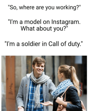 "Call of Duty: ""So, where are you working?""  ""I'm a model on Instagram.  What about you?""  ""I'm a soldier in Call of duty."""