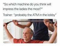 "Memes, Leggings, and 🤖: ""So which machine do you think will  impress the ladies the most?""  Trainer: ""probably the ATM in the lobby"" ""They all want me to buy them these 'gymshark' leggings, is that what they're into nowadays?"""