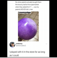 Lmao, Memes, and Parents: So whos parents actually bought them  the bouncy ball at the supermarket  when they asked for it? cus my  parents NEVER did. Lmao  Lmaomyynigga  anthony  @xforcades2  I played with it in the store for as long  as I could 😩