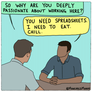 Nailed that interview [OC]: So WHY ARE YOU DEEPLY  PASSIONATE ABOUT WORKING HERE?  You NEED SPREADSHEETS.  I NEED TO EAT.  CHILL.  @MANCHILDMANOR Nailed that interview [OC]