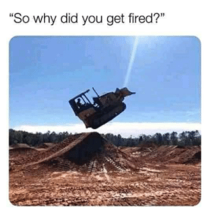 "Me irl: ""So why did you get fired?"" Me irl"