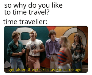 Time travel 😱: so why do you like  to time travel?  time traveller:  Iget older, the chicks stay the same age Time travel 😱