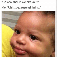 """Memes, 🤖, and Why: """"So why should we hire you?""""  Me: """"Uhh...because yall hiring."""" ⁉️⁉️❓‼️"""