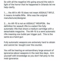 Fall, Fire, and Memes: So with all the negative info going around the web in  light of the horror that he happened in Orlando let me  help clarify  1. the AR in AR-15 does not mean ASSAULT RIFLE.  it means Armalite Rifle. Who was the original  manufacturer/designer.  2.... An AR-15 is not an ASSAULT WEAPON. the  definition for assault rifle is a select fire fully  automatic rifle that shoot a medium cartridge with a  detachable magazine. The AR-15 is a semi automatic  rifle meaning one bullet per trigger pull This is the  same as a hand gun  Fully automatic weapons are extremely hard to obtain  and cannot be bought over the counter.  You will be hearing an extraordinary large amount of  ignorance about weapons in the next few days. Arm  yourself with knowledge so you don't fall prey to the  mob ignorance unclesamsmisguidedchildren nra molonlabe conservative comeandtakeit donttreadonme secondamendment 2a constitution oathkeeper militia military veterans USA TrumpTrain trump trump2016 rebel