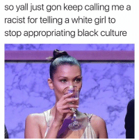 Memes, White Girl, and Black: so yall just gon keep calling me a  racist for telling a white girl to  stop appropriating black culture 😪