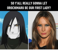 Memes, Orochimaru, and 🤖: SO YALL REALLY GONNA LET  OROCHIMARU BE OUR FIRST LADY? Make the hidden leaf village great again. Follow @9gag @9gagmobile 9gag naruto anime orochimaru melaniatrump