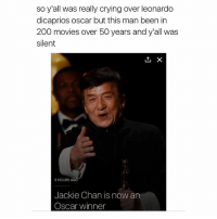 wow: so y'all was really crying over leonardo  dicaprios oscar but this man been in  200 movies over 50 years and y'all was  silent  L1, X  3 HOURS AGO  Jackie Chan is now an  Oscar winner wow
