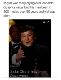 Respect: so y'all was really crying over leonardo  dicaprios oscar but this man been in  200 movies over 50 years and y all was  silent  3 HOURS AGO  Jackie Chan is now an  Oscar winner Respect