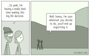 Life, Yeah, and Time: So yeah, I'm  having a really hard  time making this  big life decision.  Well, honey, I'm sure  whatever you decide  to do, you'll end up  regretting it.  0  SPFCOMICS.COM Life decisions