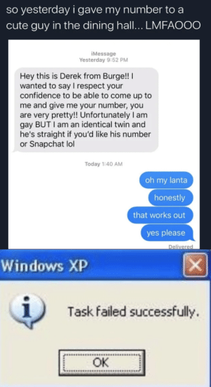 *windows xp error noises*: so yesterday i gave my number to a  cute guy in the dining hall... LMFAOOO  iMessage  Yesterday 9:52 PM  Hey this is Derek from Burge!  wanted to say I respect your  confidence to be able to come up to  me and give me your number, you  are very pretty!! Unfortunately I am  gay BUT I am an identical twin and  he's straight if you'd like his number  or Snapchat lol  Today 1:40 AM  oh my lanta  honestly  that works out  yes please  Delivered  Windows XP  Task failed successfully  OK  X *windows xp error noises*