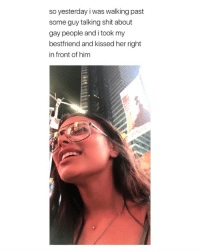 Love, Shit, and Talking Shit: so yesterday i was walking past  some guy talking shit about  gay people and i took my  bestfriend and kissed her right  in front of him i literally love everything about this via: (@chrissygx33 )