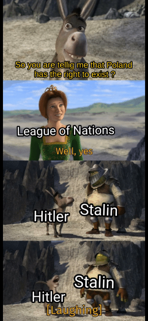 History, Hitler, and What Is: So you are tellig me that Poland  has the right to exist ?  League of Nations  Well, yes  Stalin  Hitler  Stalin  Hitler  CLalughing What is even Poland ?