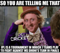 Finals, Memes, and Steam: SO YOU ARE TELLING METHAT  TROLL  CRICKET  IPLISATOURNAMENTIN WHICH ITEAMS PLAY  TO FIGHT AGAINST MS DHONI STEAM IN FINALS :)  <4th dimension>