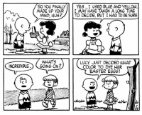 Easter, Huh, and Memes: SO YOU FINALLY  YES I USED BLUE AND YELLOW  MADE UP YOUR  I MAY HAVE TAKEN A LONG TIME  MIND, HUH?  TO DECIDE, BUT I HAD TO BE SURE  WHATS  LUCY JUST DECIDED WHAT  INCREDIBLE  GONG ON?  COLOR TO DYE HER  EASTER EGGS! This strip was published on May 28, 1954. 🥚