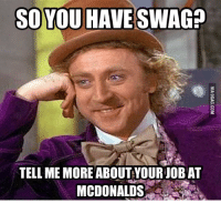 swag: SO YOU HAVE SWAG?  TELL ME MORE ABOUT YOUR JOBAT  MCDONALDS