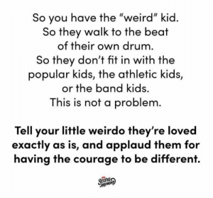 "Because weird is wonderful!  (via Instagram.com/ScaryMommy): So you have the ""weird"" kid.  So they walk to the beat  of their own drum.  So they don't fit in with the  popular kids, the athletic kids,  or the band kids.  This is not a problem.  Tell your little weirdo they're loved  exactly as is, and applaud them for  having the courage to be different.  Scany  Фимош, Because weird is wonderful!  (via Instagram.com/ScaryMommy)"