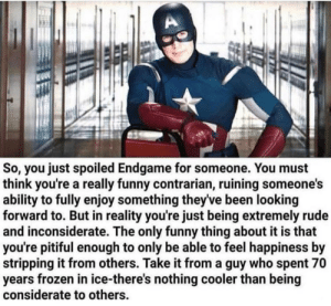 we all must listen to cap,: So, you just spoiled Endgame for someone. You must  think you're a really funny contrarian, ruining someone's  ability to fully enjoy something theyve been looking  forward to. But in reality you're just being extremely rude  and inconsiderate. The only funny thing about it is that  you're pitiful enough to only be able to feel happiness by  stripping it from others. Take it from a guy who spent 70  years frozen in ice-there's nothing cooler than being  considerate to others we all must listen to cap,
