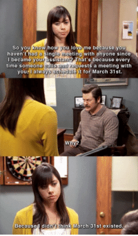 Funny, Love, and Ron Swanson: so you know how you love me because you  haven't had a single meeting with anvone since  lbecame vour àssistant That's because everv  equests a meeting with  time someone calls  you, l always schedule it for March 31st  Becaused didn't think March 31st existed Ron Swanson is going to have a terrible day today!