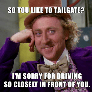 Turn BeFunky Into Your Own Meme Generator – BeFunky Blog: SO YOU LIKE TO TAILGATE?  'M SORRY FOR DRIVING  SO CLOSELY IN FRONTOF YOU Turn BeFunky Into Your Own Meme Generator – BeFunky Blog