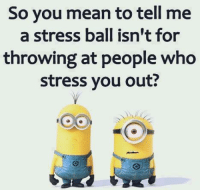stress: So you mean to tell me  a stress ball isn't for  throwing at people who  stress you out?