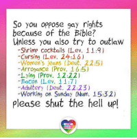 """Jesus, Lgbt, and Memes: So you oppose gay rights  because of the Bible?  unless you also try to outlaw  -Shrimp Cocktails (1 ev. 11:9)  Cursing (Lev. 24:16)  Women's jeans (Deut. 22:5)  -Arrogance (Prov. 16:5)  lying (Prov. 12:22)  Bacon (Lev. 11:7)  -Adultery (Deut. 22 2.3  Working on Sunday (Num. 15:32)  Please shut the hell up!  LGBT  UNITED In New Testament, particularly In the Sermon on the Mount, Jesus himself says that a lot of stuff in Old Testament is pretty outdated, harsh and barbaric. I totally agree with him on that. Of course, there's a lot of wisdom and beauty in the Bible, but there's also a lot of rubbish or incorrectly translated passages. So this argument """"becase the Bible told me so"""" is not really an argument, dear bigots. LGBT LGBTUN rainbownation rainbow_nation_us bigotry GodIsLove LoveIsLove LoveWins equality LGBTPride LGBTSupport Homosexual GayPride Lesbian Gay Pansexual Transgender GenderEquality GenderFluid Questioning Asexual Bisexual Androgyne Agender GenderQueer"""