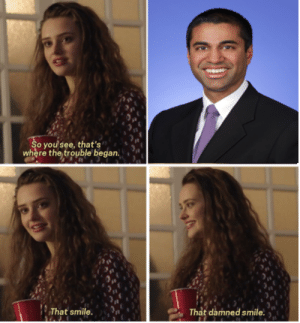 Ajit Pai, welcome to your tape. by ReverendBurn FOLLOW 4 MORE MEMES.: So you see, that's  where the trouble began.  That damned smile  That smile. Ajit Pai, welcome to your tape. by ReverendBurn FOLLOW 4 MORE MEMES.