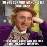 tell me more: SO YOU SUPPORT MANCHESTER  UNITED  TELL ME MORE ABOUT WHY YOU ONLY  EVER TALK ABOUT LIVERPOOL